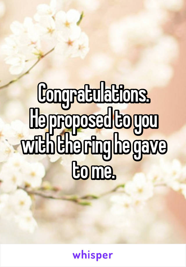 Congratulations. He proposed to you with the ring he gave to me.
