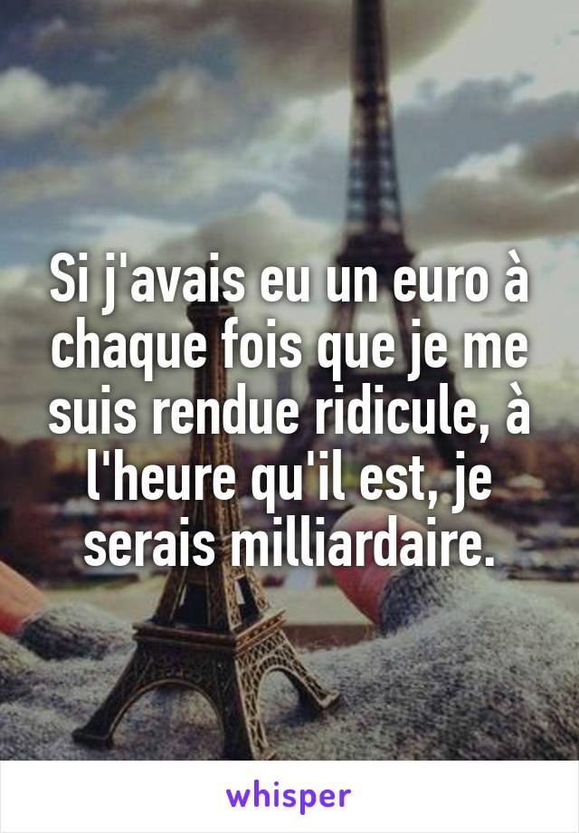 Si j'avais eu un euro à chaque fois que je me suis rendue ridicule, à l'heure qu'il est, je serais milliardaire.