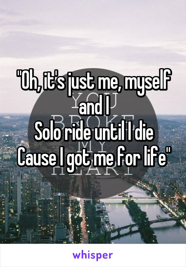 """Oh, it's just me, myself and I Solo ride until I die Cause I got me for life"""