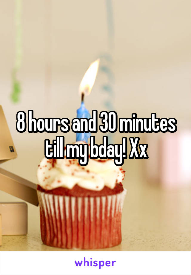 8 hours and 30 minutes till my bday! Xx