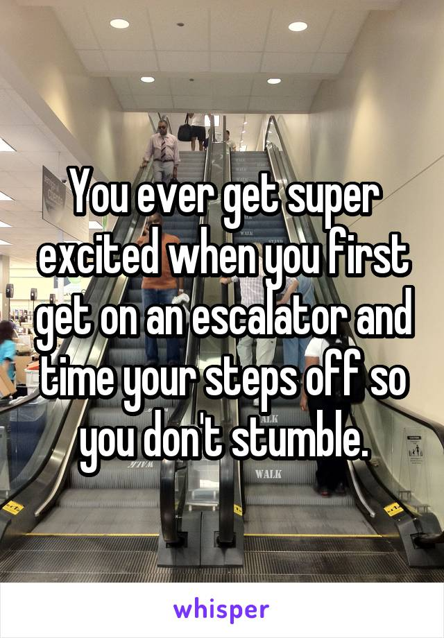 You ever get super excited when you first get on an escalator and time your steps off so you don't stumble.