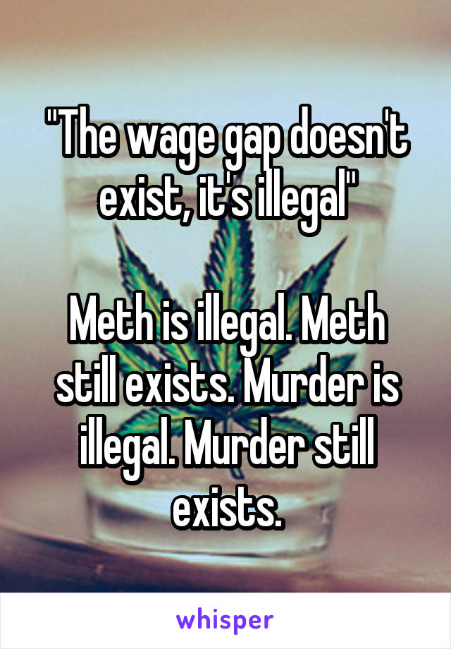 """The wage gap doesn't exist, it's illegal""  Meth is illegal. Meth still exists. Murder is illegal. Murder still exists."