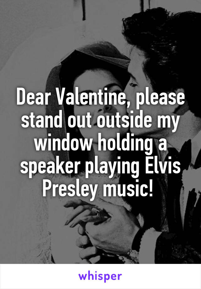 Dear Valentine, please stand out outside my window holding a speaker playing Elvis Presley music!