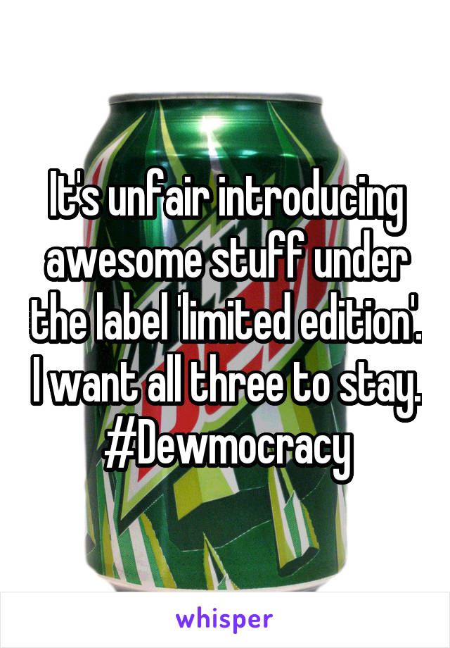 It's unfair introducing awesome stuff under the label 'limited edition'. I want all three to stay. #Dewmocracy