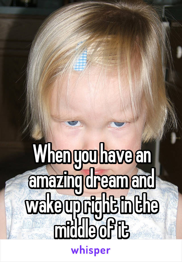 When you have an amazing dream and wake up right in the middle of it