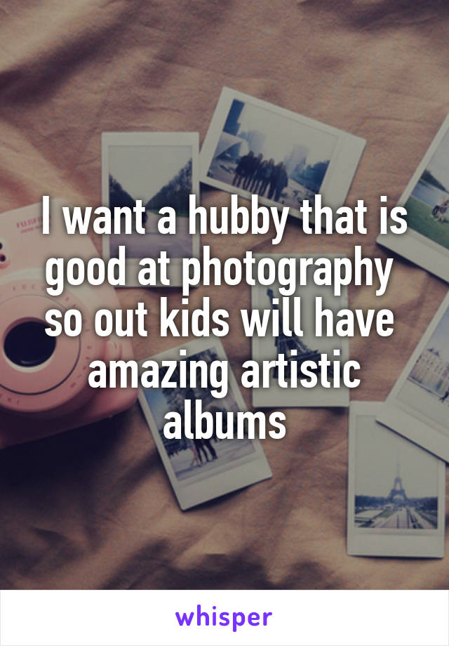 I want a hubby that is good at photography  so out kids will have  amazing artistic albums