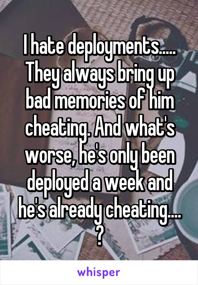 I hate deployments..... They always bring up bad memories of him cheating. And what's worse, he's only been deployed a week and he's already cheating.... 💔