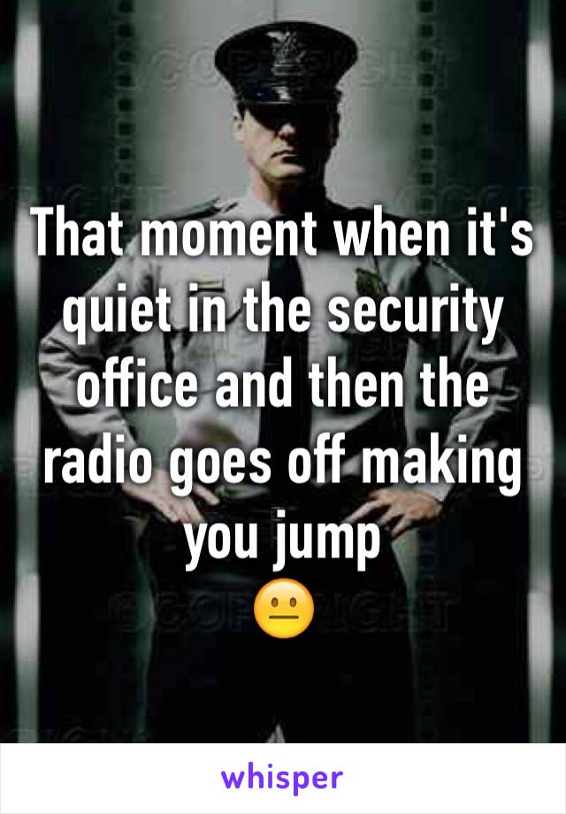 That moment when it's quiet in the security office and then the radio goes off making you jump 😐