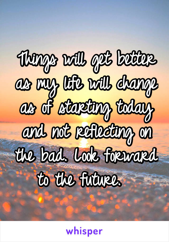 Things will get better as my life will change as of starting today and not reflecting on the bad. Look forward to the future.