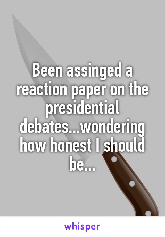 Been assinged a reaction paper on the presidential debates...wondering how honest I should be...