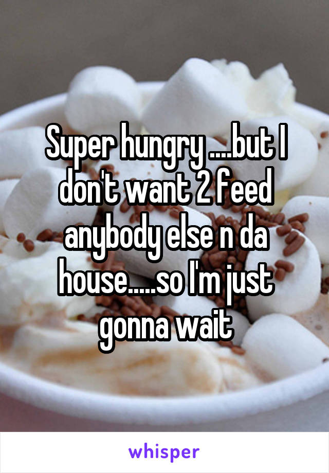 Super hungry ....but I don't want 2 feed anybody else n da house.....so I'm just gonna wait