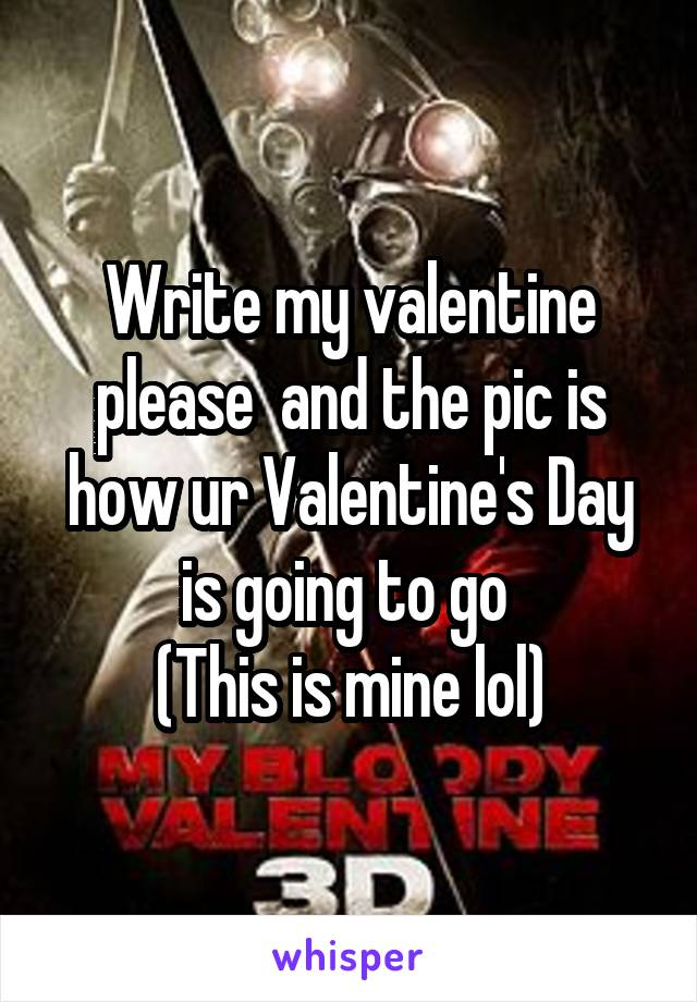 Write my valentine please  and the pic is how ur Valentine's Day is going to go  (This is mine lol)