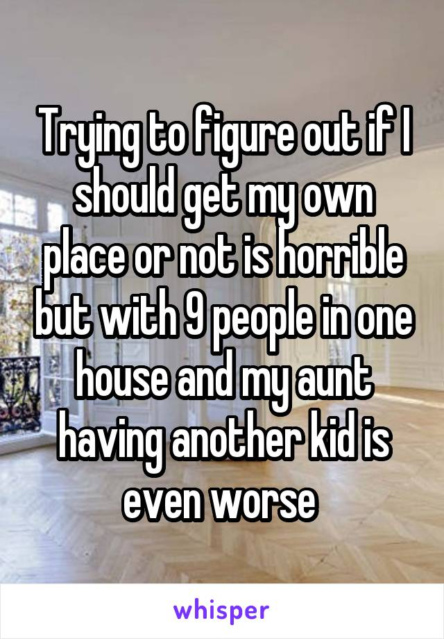 Trying to figure out if I should get my own place or not is horrible but with 9 people in one house and my aunt having another kid is even worse