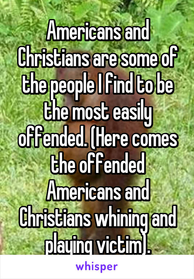 Americans and Christians are some of the people I find to be the most easily offended. (Here comes the offended Americans and Christians whining and playing victim).