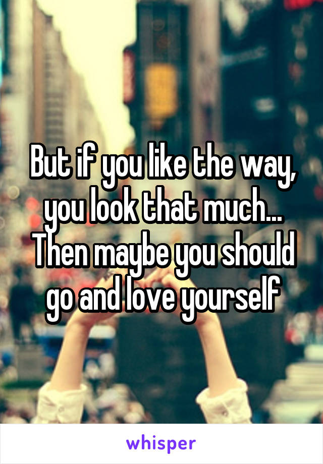 But if you like the way, you look that much... Then maybe you should go and love yourself