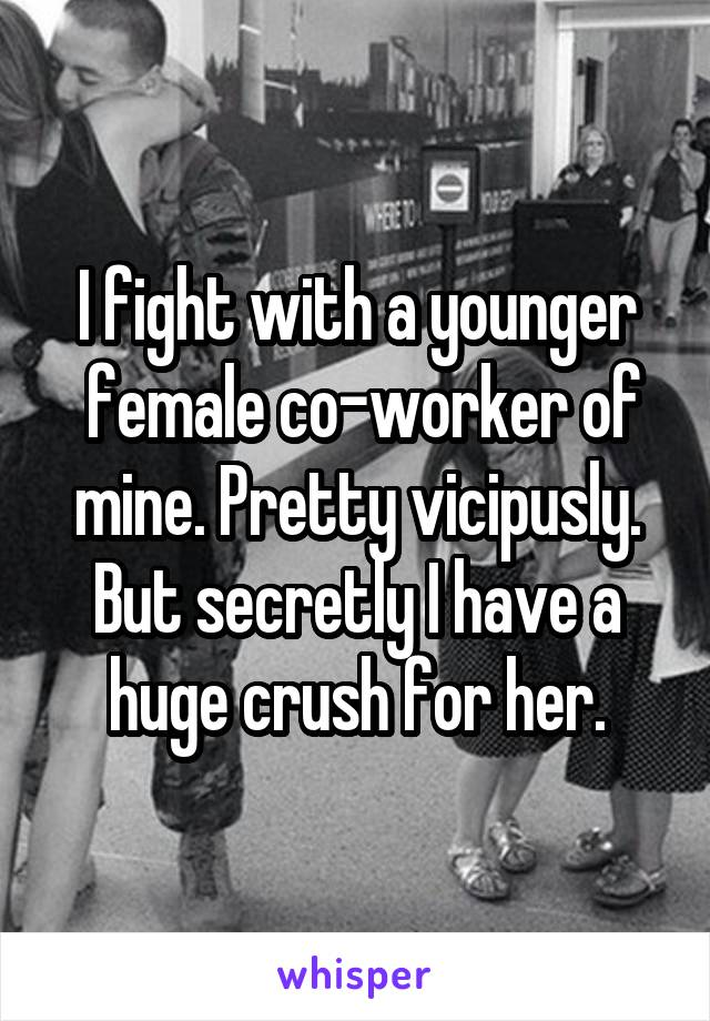 I fight with a younger  female co-worker of mine. Pretty vicipusly. But secretly I have a huge crush for her.