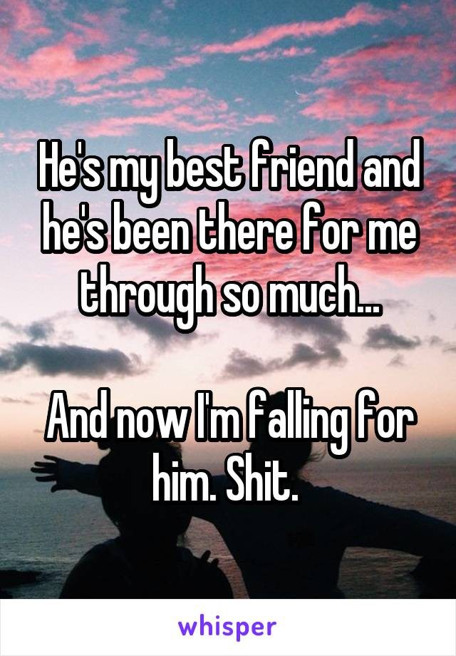 He's my best friend and he's been there for me through so much...  And now I'm falling for him. Shit.