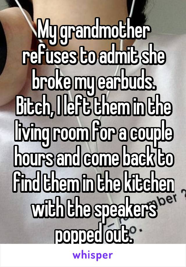 My grandmother refuses to admit she broke my earbuds. Bitch, I left them in the living room for a couple hours and come back to find them in the kitchen with the speakers popped out.