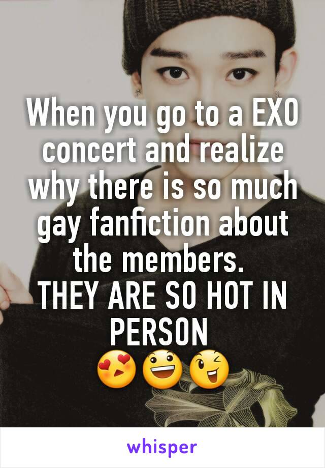When you go to a EXO concert and realize why there is so much gay fanfiction about the members.  THEY ARE SO HOT IN PERSON  😍😃😉