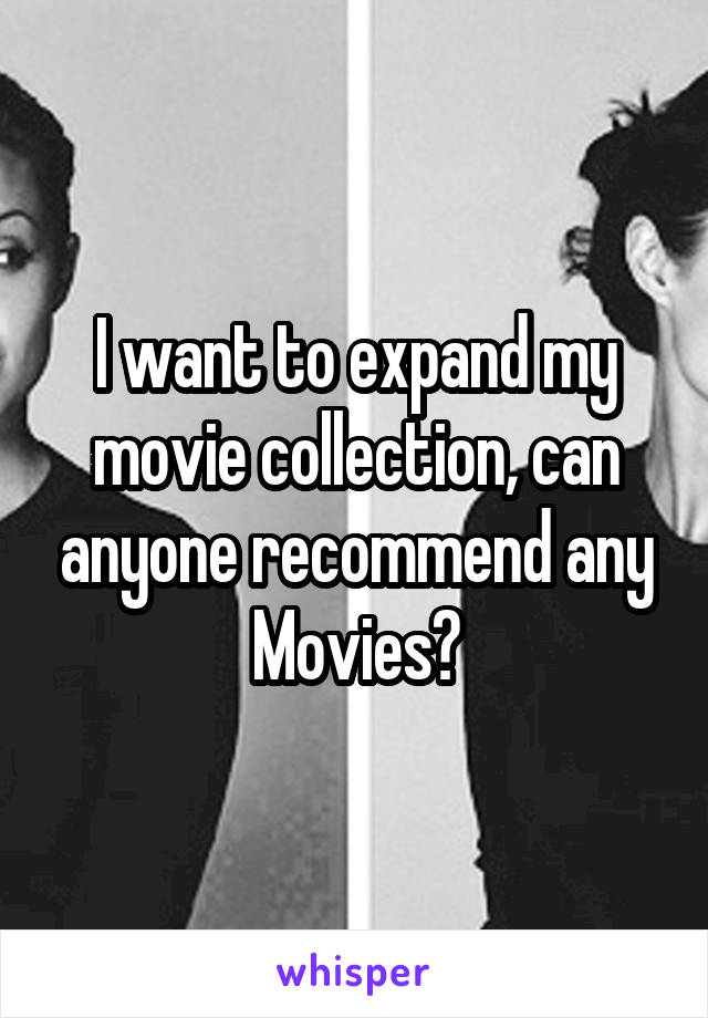 I want to expand my movie collection, can anyone recommend any Movies?