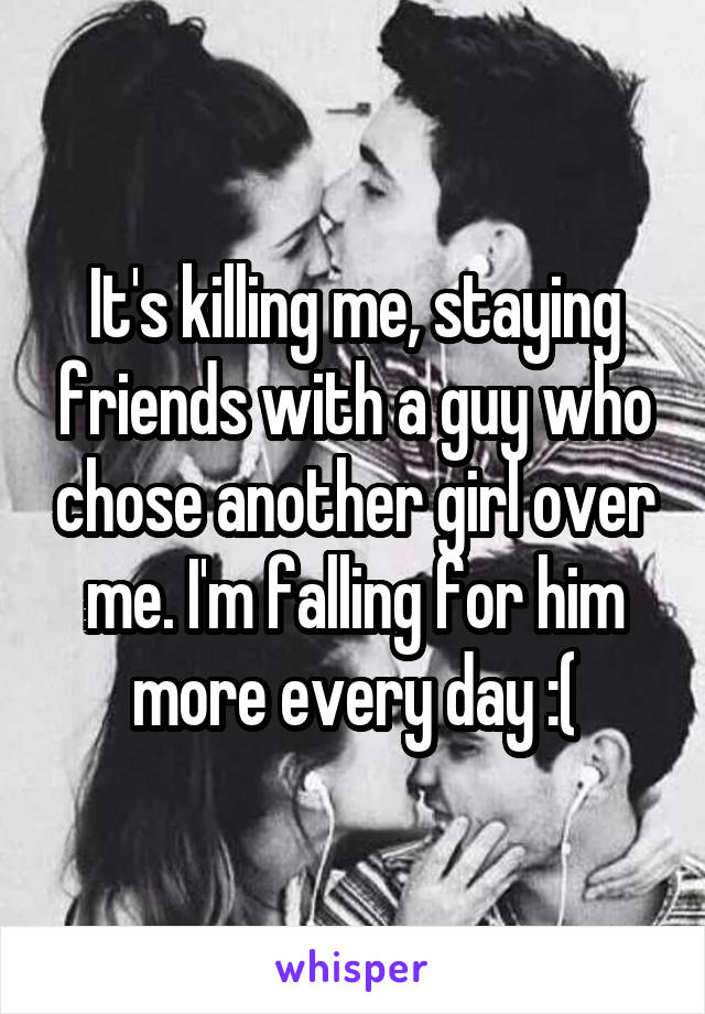 It's killing me, staying friends with a guy who chose another girl over me. I'm falling for him more every day :(
