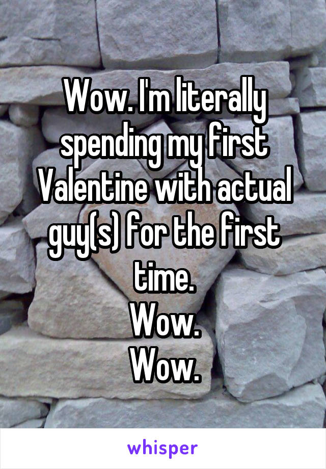 Wow. I'm literally spending my first Valentine with actual guy(s) for the first time. Wow. Wow.
