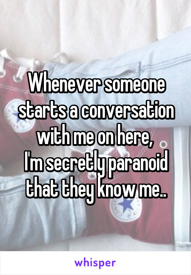Whenever someone starts a conversation with me on here,  I'm secretly paranoid that they know me..