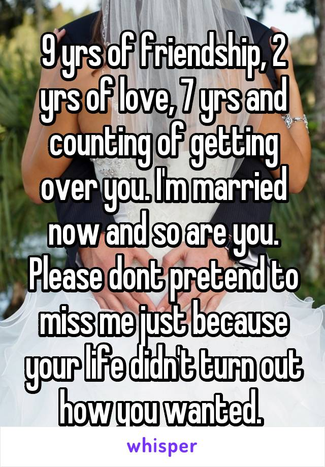 9 yrs of friendship, 2 yrs of love, 7 yrs and counting of getting over you. I'm married now and so are you. Please dont pretend to miss me just because your life didn't turn out how you wanted.