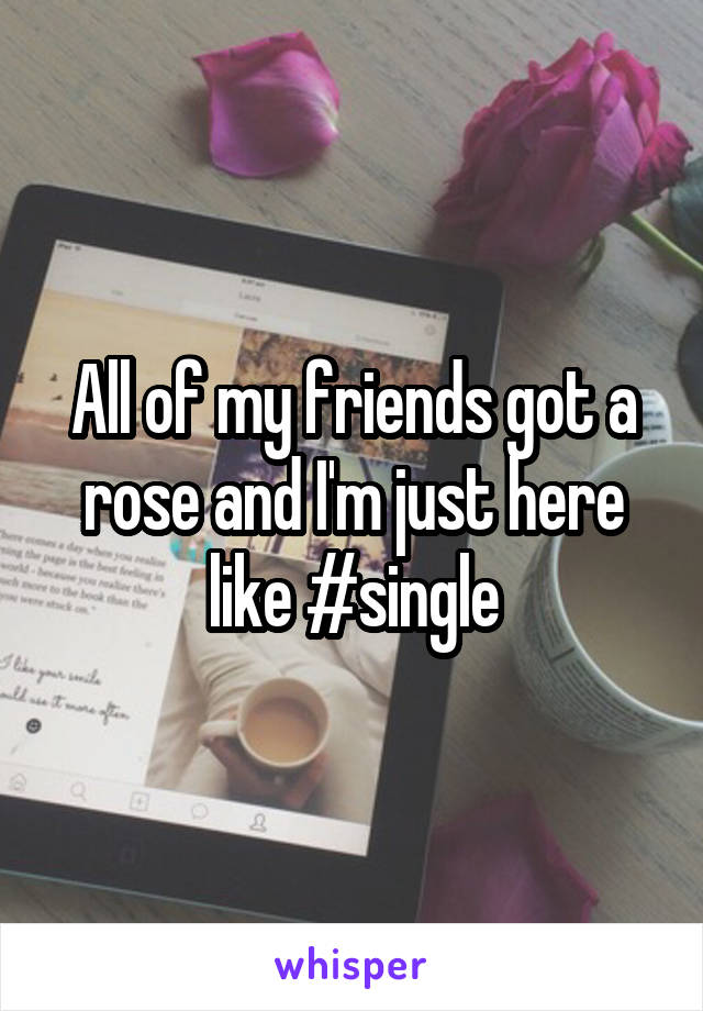 All of my friends got a rose and I'm just here like #single