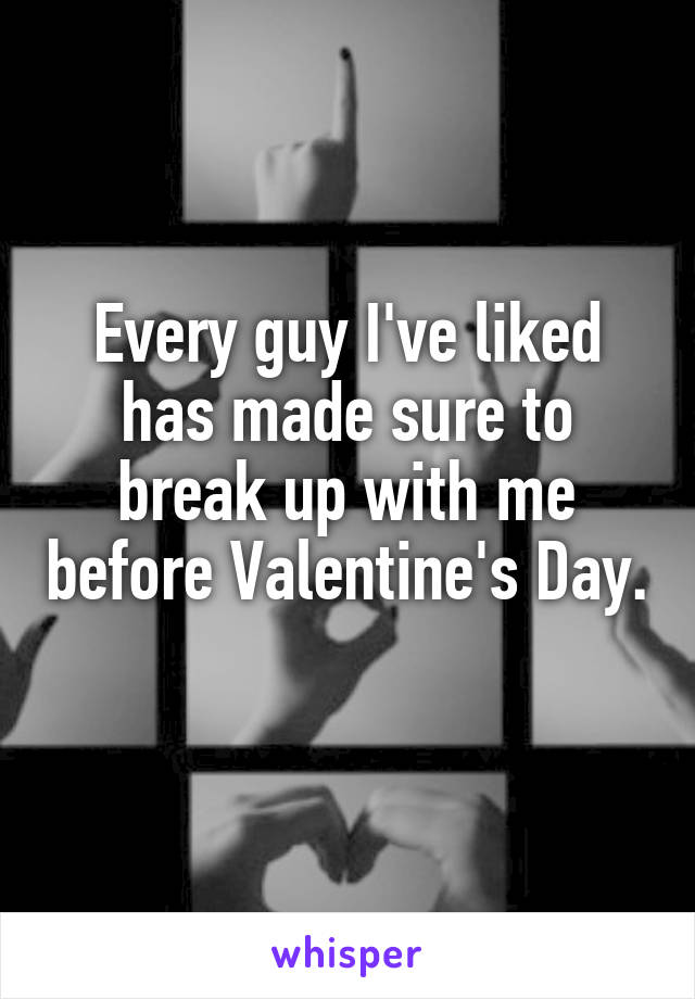 Every guy I've liked has made sure to break up with me before Valentine's Day.