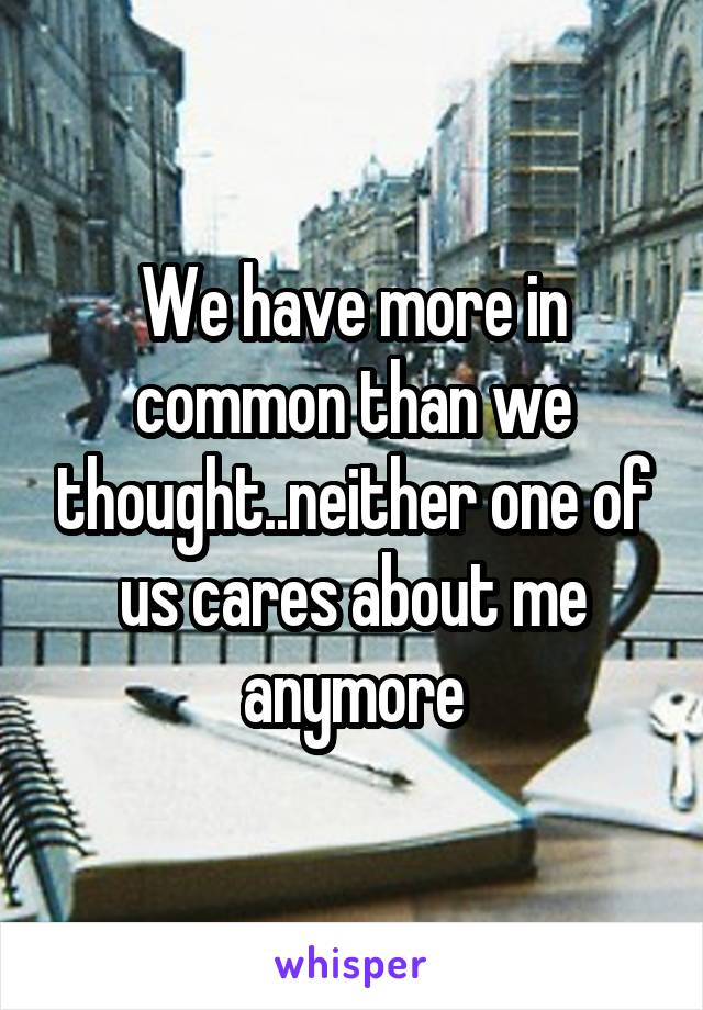 We have more in common than we thought..neither one of us cares about me anymore