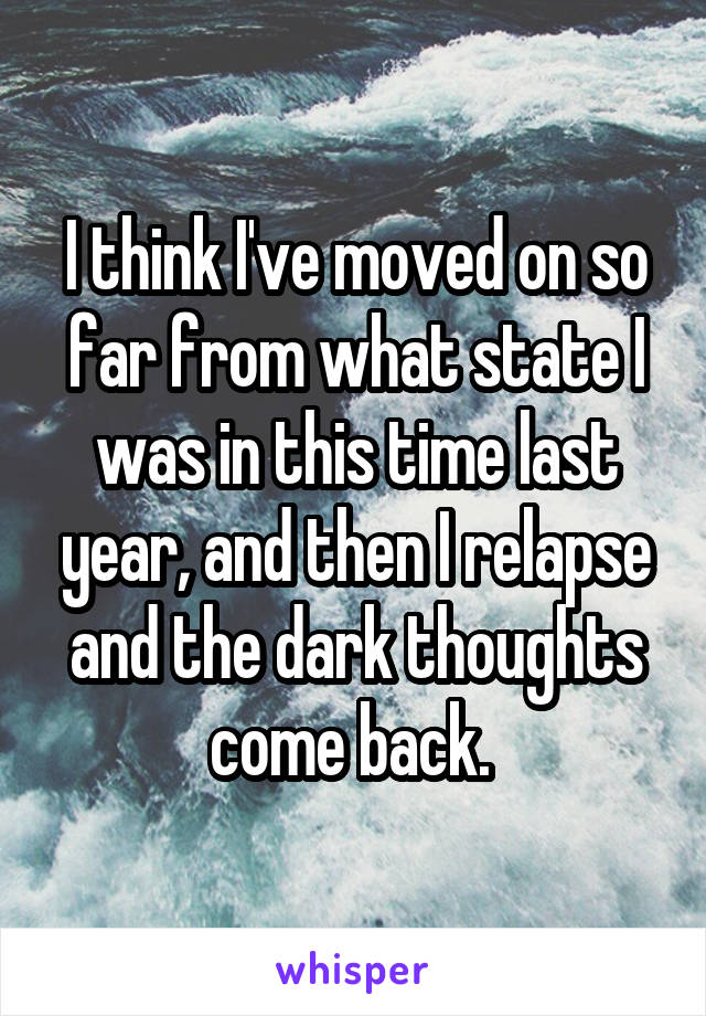 I think I've moved on so far from what state I was in this time last year, and then I relapse and the dark thoughts come back.