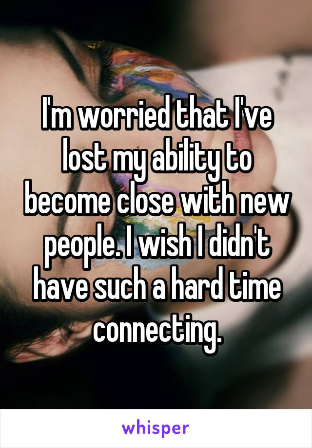I'm worried that I've lost my ability to become close with new people. I wish I didn't have such a hard time connecting.