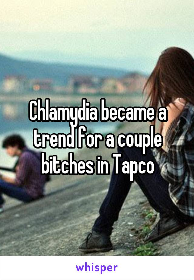 Chlamydia became a trend for a couple bitches in Tapco