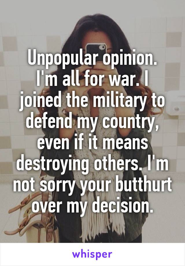 Unpopular opinion. I'm all for war. I joined the military to defend my country, even if it means destroying others. I'm not sorry your butthurt over my decision.