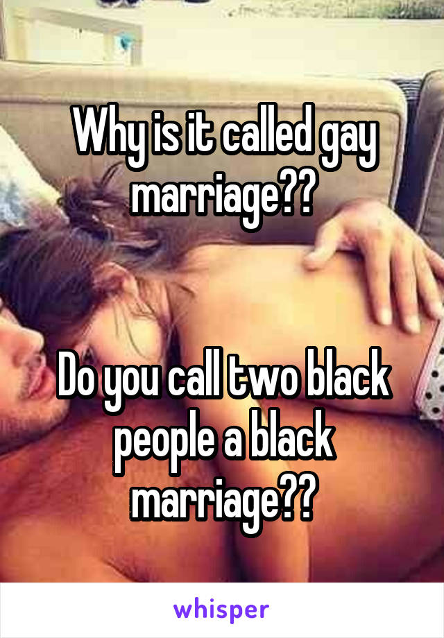 Why is it called gay marriage??   Do you call two black people a black marriage??