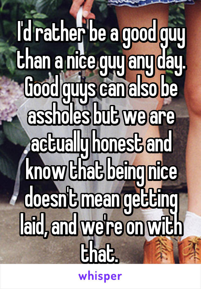 I'd rather be a good guy than a nice guy any day. Good guys can also be assholes but we are actually honest and know that being nice doesn't mean getting laid, and we're on with that.