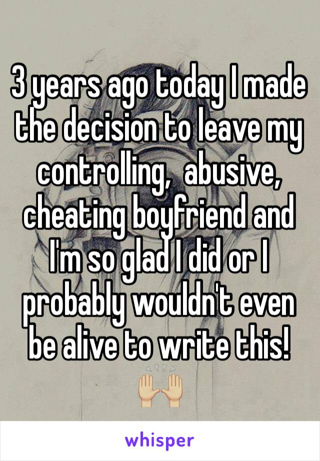 3 years ago today I made the decision to leave my controlling,  abusive, cheating boyfriend and I'm so glad I did or I probably wouldn't even be alive to write this! 🙌🏼