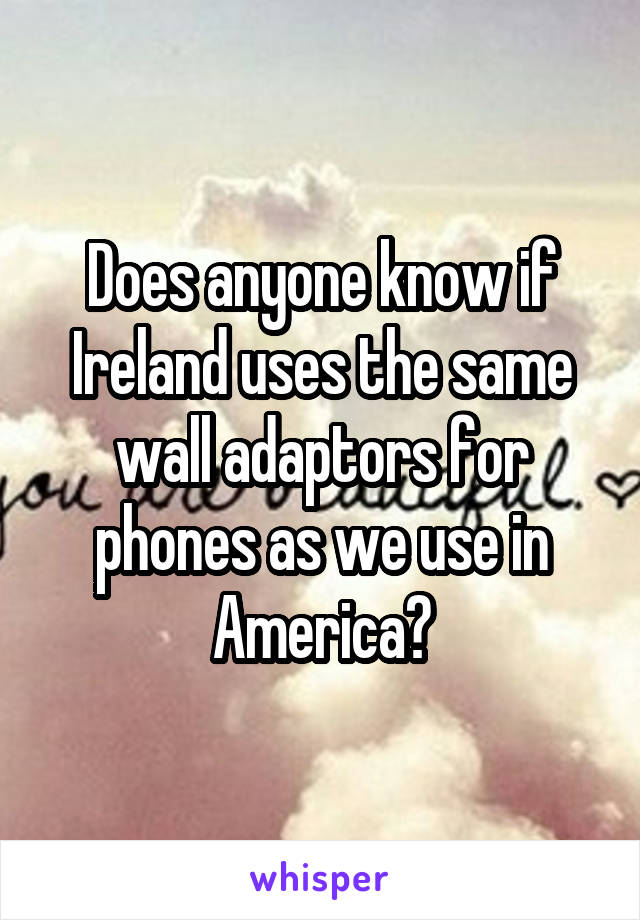 Does anyone know if Ireland uses the same wall adaptors for phones as we use in America?