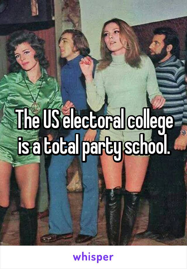 The US electoral college is a total party school.
