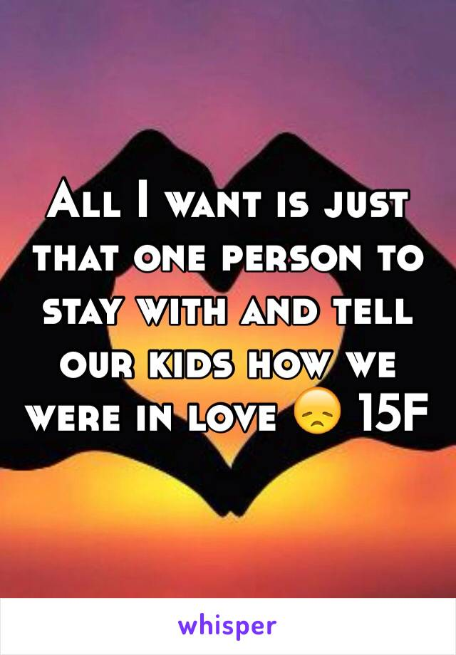 All I want is just that one person to stay with and tell our kids how we were in love 😞 15F