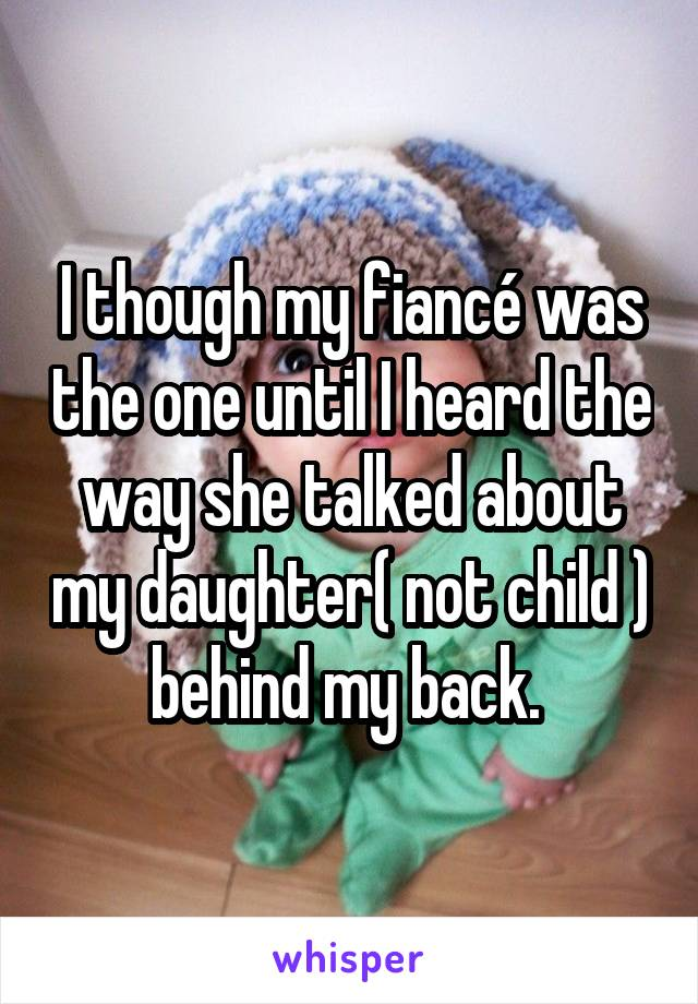 I though my fiancé was the one until I heard the way she talked about my daughter( not child ) behind my back.