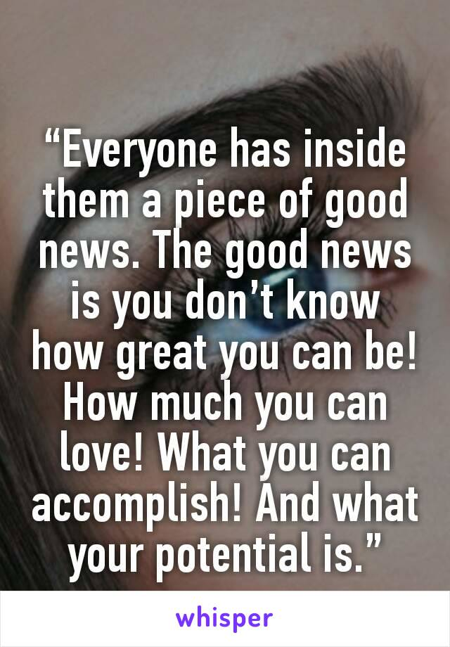 """""""Everyone has inside them a piece of good news. The good news is you don't know how great you can be! How much you can love! What you can accomplish! And what your potential is."""""""