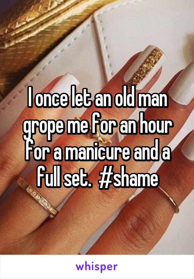 I once let an old man grope me for an hour for a manicure and a full set.  #shame