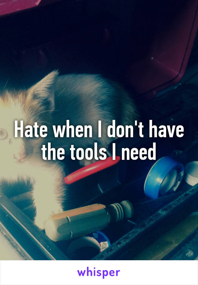 Hate when I don't have the tools I need