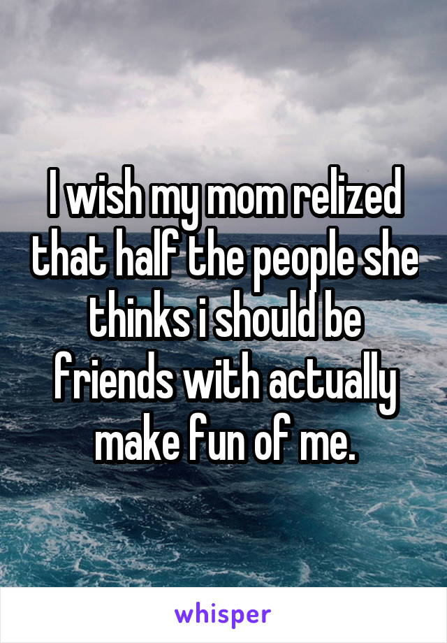 I wish my mom relized that half the people she thinks i should be friends with actually make fun of me.