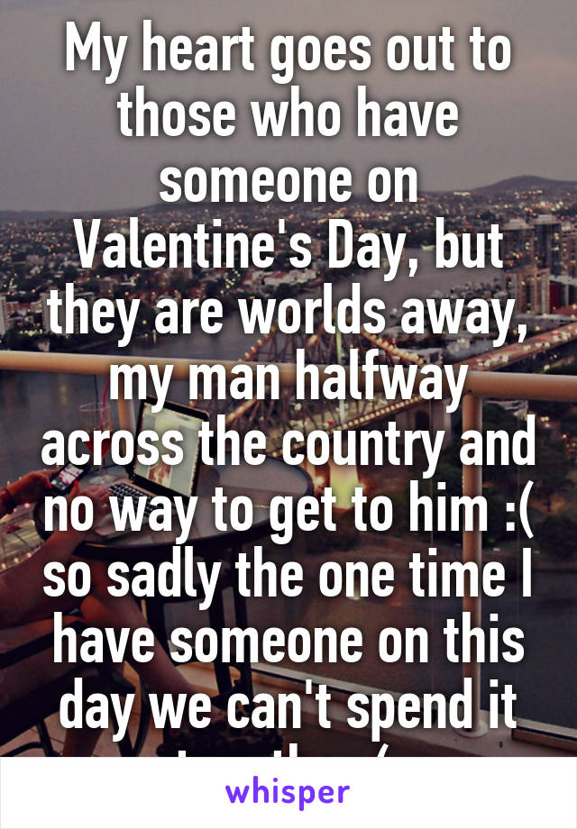 My heart goes out to those who have someone on Valentine's Day, but they are worlds away, my man halfway across the country and no way to get to him :( so sadly the one time I have someone on this day we can't spend it together:(