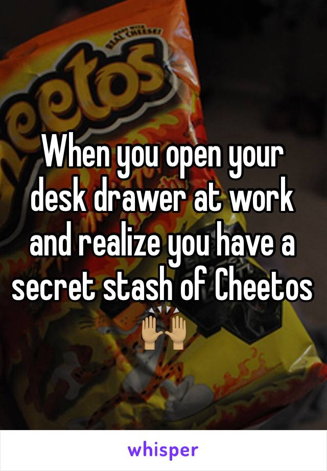 When you open your desk drawer at work and realize you have a secret stash of Cheetos 🙌🏽