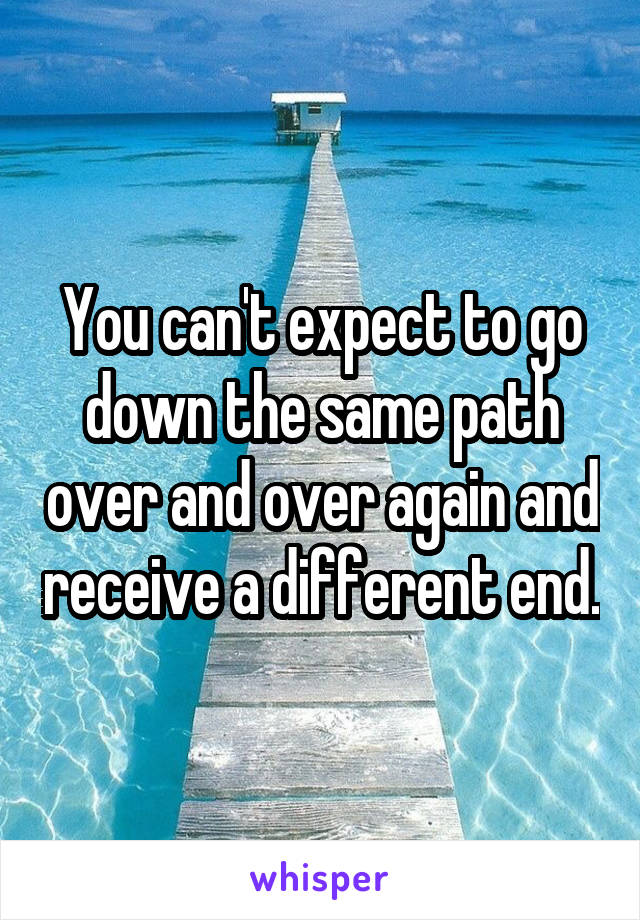 You can't expect to go down the same path over and over again and receive a different end.