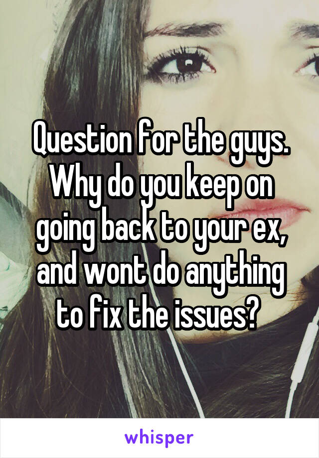 Question for the guys. Why do you keep on going back to your ex, and wont do anything to fix the issues?